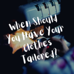 When Should You Have Your Clothes Tailored?